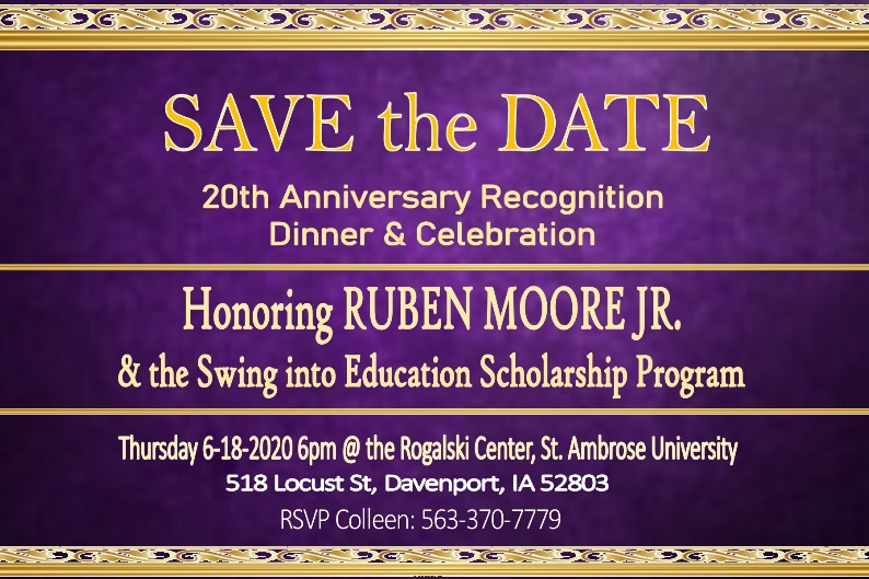 Save the date for the 20th Anniversary Recognition Dinner and Celebration honoring Ruben Moore, Jr. and the Swing into Education Scholarship Program! Thursday, June 18th, 2020 at 6pm at the Rogalski Center, St. Ambrose University. 518 Locust Street, Davenport, Iowa 52803. RSVP Colleen at 563-370-7779.